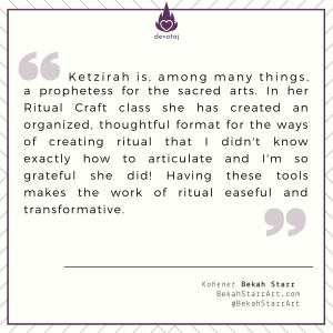 Kohenet Ketzirah's guidance in ritual [craeft?] was a beautiful mix of the practical and the spiritual. The study itself was uplifting and, although I had some experience in ritual leadership, I hadn't known before Ketzirah, what it truly meant to craft ritual, rather than just conducting it. Her work is somehow grounded, ethereal, whimsical, creative, and intellectual, all at once. (Kohenet Liviah Wessley)