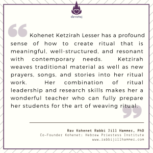 Kohenet Ketzirah Lesser has a profound sense of how to create ritual that is meaningful, well-structured, and resonant with contemporary needs. Ketzirah weaves traditional material as well as new prayers, songs, and stories into her ritual work. Her combination of ritual leadership and research skills makes her a wonderful teacher who can fully prepare her students for the art of weaving ritual. (Rav Kohenet Rabbi Jill Hammer)
