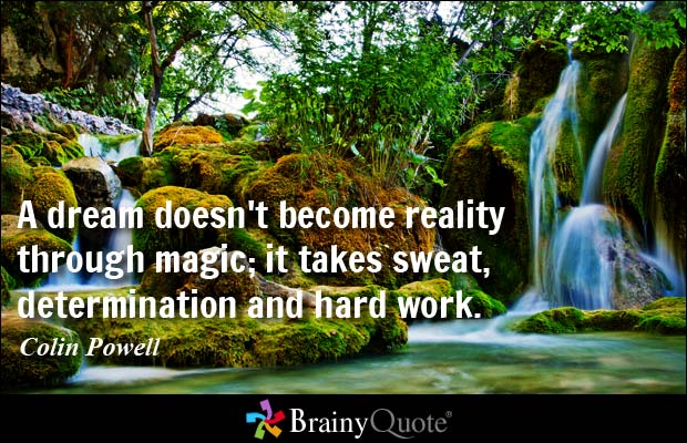 """""""A dream doesn't become reality through magic; it takes sweat, determination and hard work."""""""