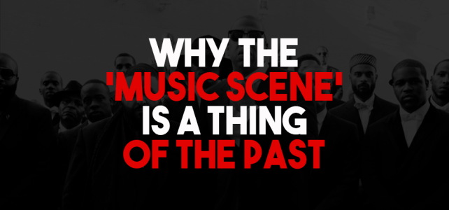 Why The 'Music Scene' Is A Thing Of The Past