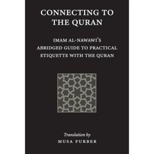 Connecting to the Quran: Imam al-Nawawi's Abridged Guide to Practical Etiquette with the Quran: Al-Nawawi, Imam Abu Zakariya Yahya | Furber, Musa