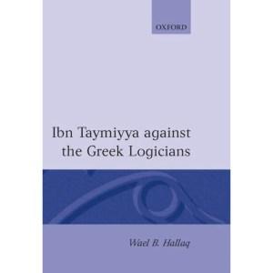 Ibn Taymiyya Against the Greek Logicians: Hallaq, Wael B