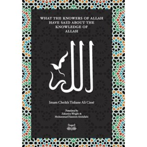 What the Knowersof Allah have said about the Knowledge of Allah: Cisse, Imam Cheikh Tidiane | Wright, Zakariya | Abdullahi, Muhammad