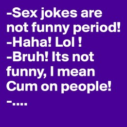 Sex-jokes-are-not-funny-period-Haha-Lol-Bruh-Its