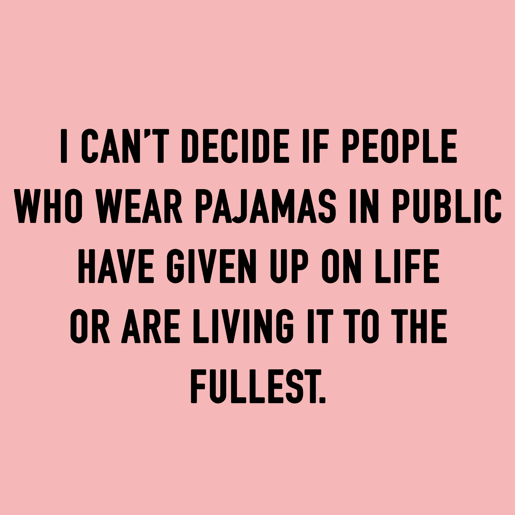 I CAN'T DECIDE IF PEOPLE WHO WEAR PAJAMAS IN PUBLIC HAVE GIVEN UP ON LIFE OR ARE LIVING IT TO THE FULLEST.