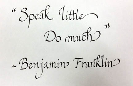"""Speak little, do much."" ~ Benjamin Franklin"