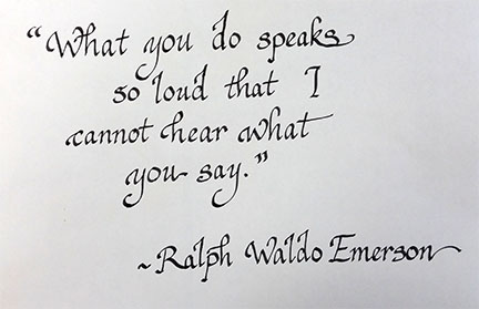 What you do speaks so loud that I cannot hear what you say. Ralph Waldo Emerson