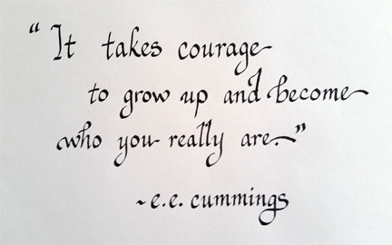 It takes courage to grow up and become who you really are. e e cummings