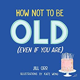 How Not to Be OLD (even if you are)