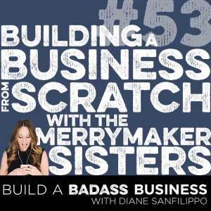 Building a Business from Scratch with the Merrymaker Sisters #53 - Diane Sanfilippo | Build a Badass Business