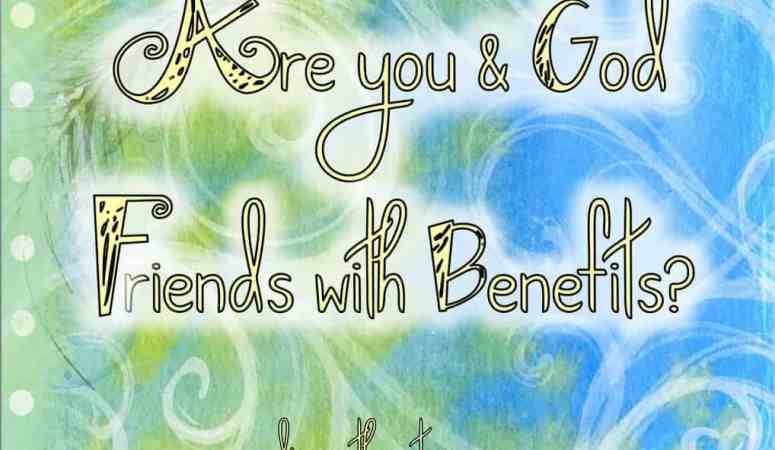 Are You and God Friends with Benefits?