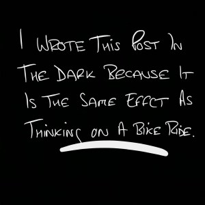 Thinking in the dark is like thinking on a bike ride. It's very powerful.