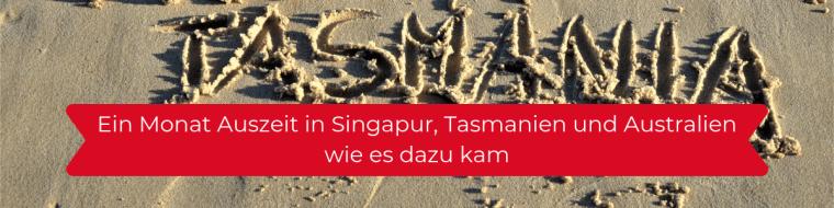 Ein Monat Auszeit in Singapur, Tasmanien und Australien - wie es dazu kam
