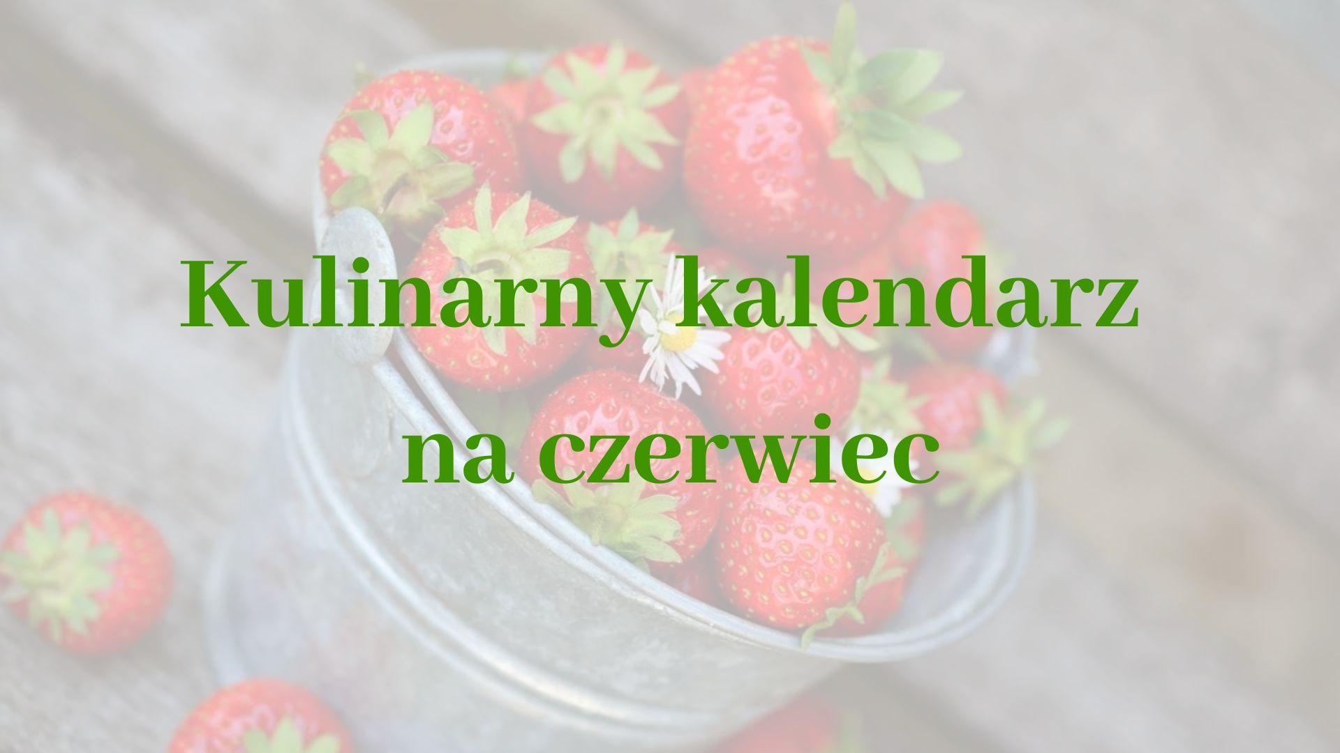 Kulinarny kalendarz na czerwiec