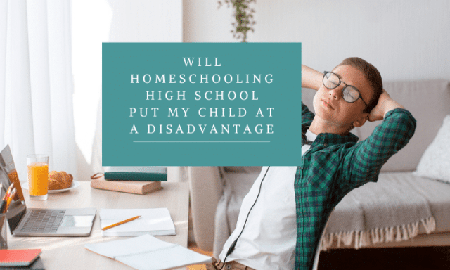 Will Homeschooling High School Put My Child At A Disadvantage?