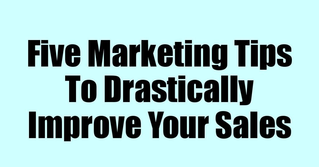 Marketing Tips To Drastically Improve Your Sales