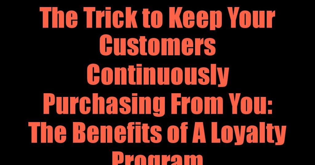 The Trick to Keep Your Customers Continuously Purchasing From You: The Benefits of A Loyalty Program.