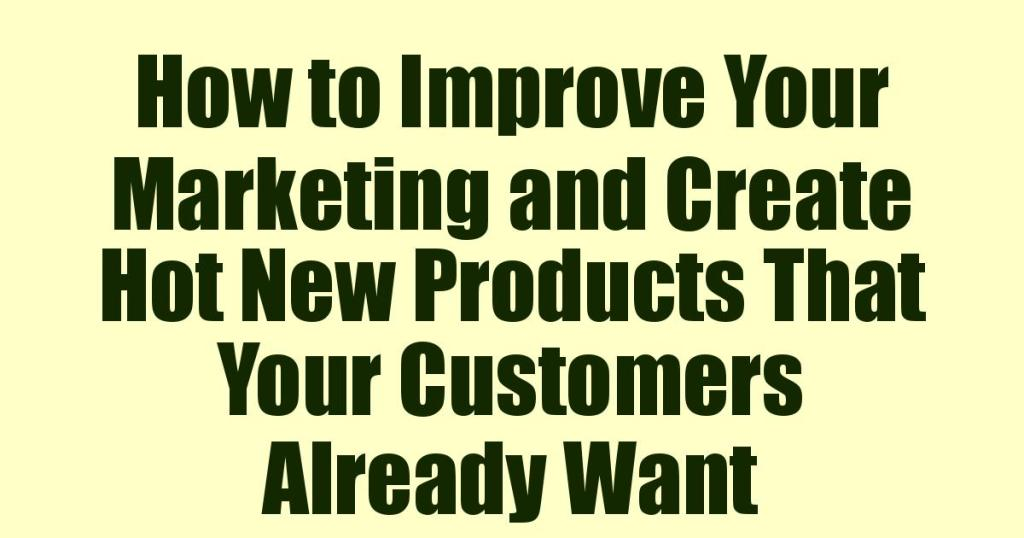 How to Improve Your Marketing and Create Hot New Products That Your Customers Already Want