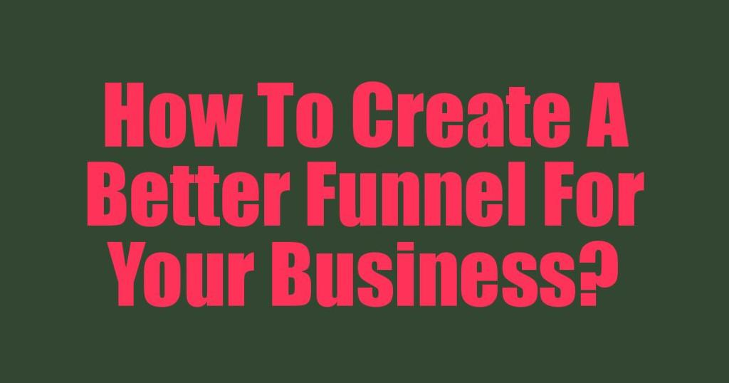 How To Create A Better Funnel For Your Business