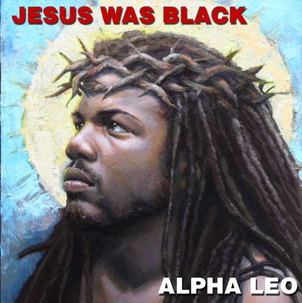 Alpha Leo - Jesus Was Black