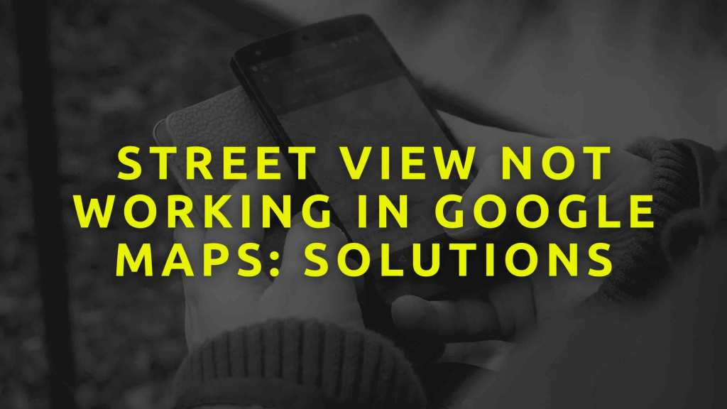 Street-view-not-working-in-Google-maps-Solutions
