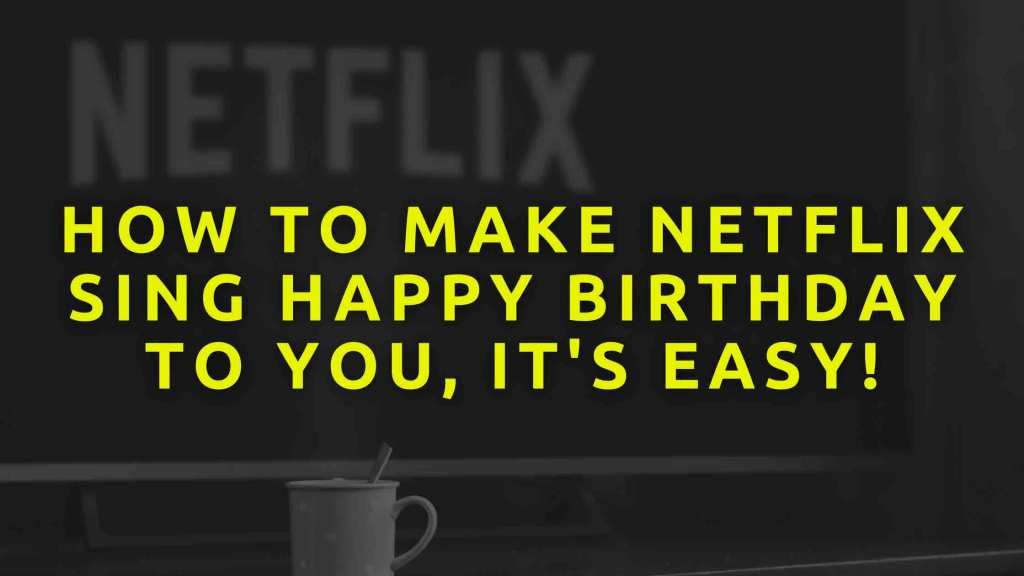 How-to-make-Netflix-sing-happy-birthday-to-you,-it's-easy!