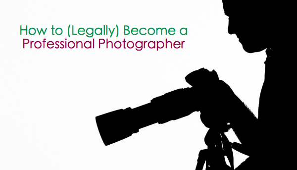 How to (Legally) Become a Professional Photographer