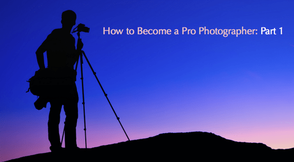 How to Become a Pro Photographer: Part 1