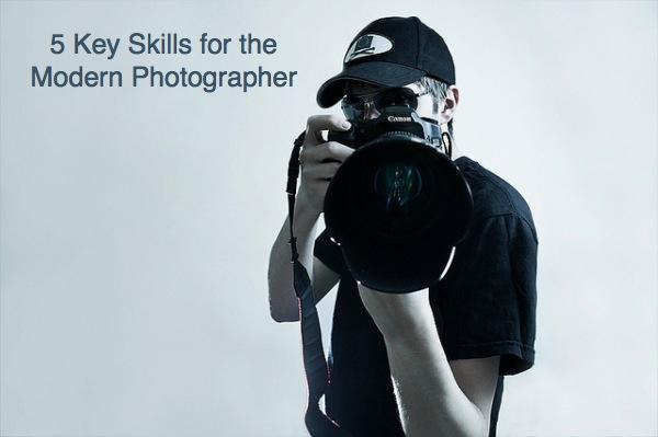 5 Key Skills for the Modern Photographer