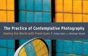 The Practice of Contemplative Photography – Seeing the World with Fresh Eyes by Andy Karr and Michael Wood