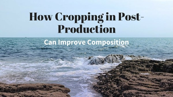 How Cropping in Post-Production Can Improve Composition