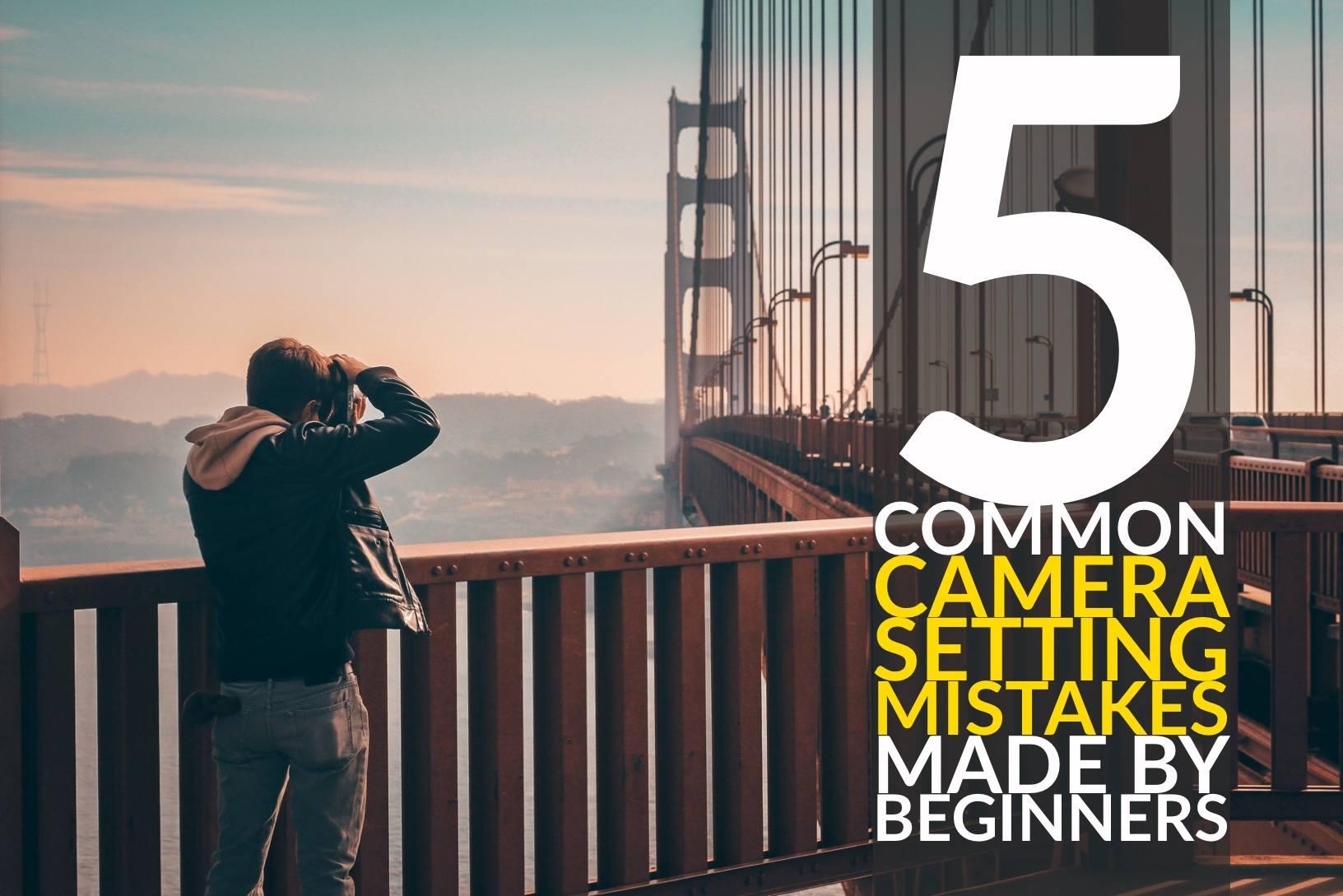 避免初学者犯下的这5个常见的相机设置错误