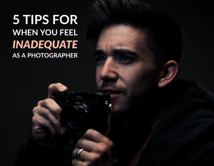 5 Tips for When You Feel Inadequate as a Photographer