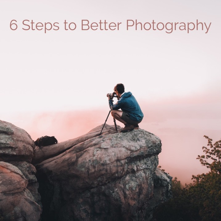 6 Steps To Better Photography