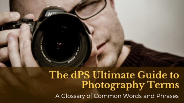 The dPS Ultimate Guide to Photography Terms – a Glossary of Common Words and Phrases