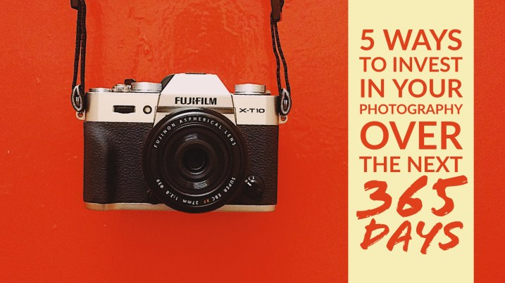 5 Ways to Invest in Your Photography Over the Next 365 Days