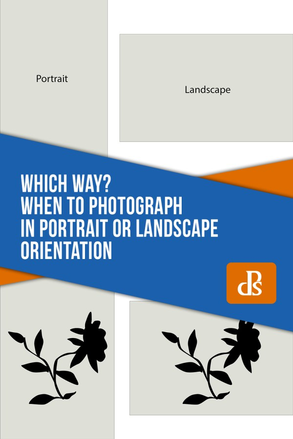 Which Way? When to Photograph in Portrait or Landscape Orientation