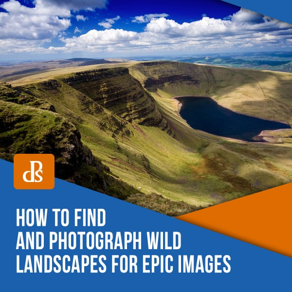 How to Find and Photograph Wild Landscapes for Epic Images