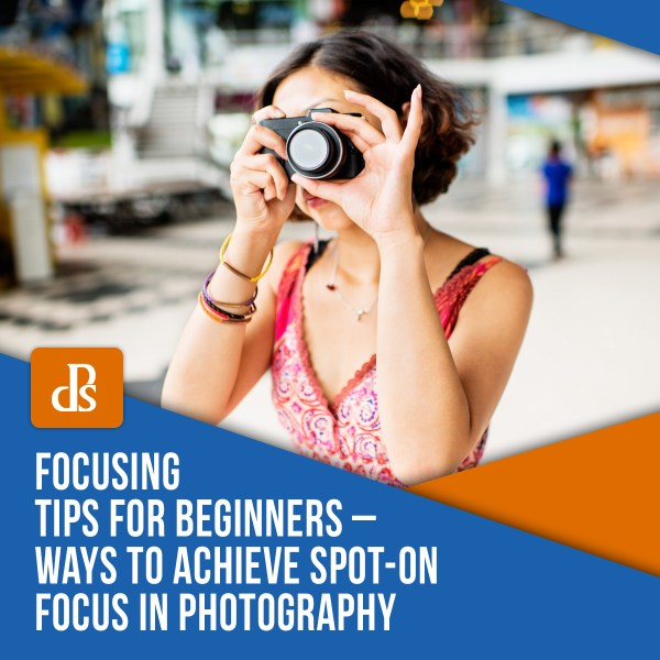 Focusing Tips for Beginners – Ways to Achieve Spot-on Focus in Photography