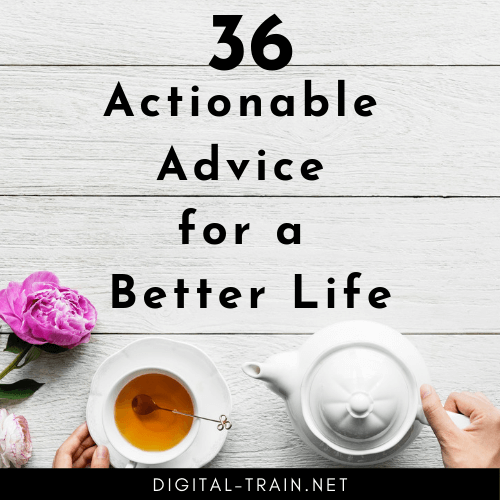 36 Actionable Advice For A Better Life