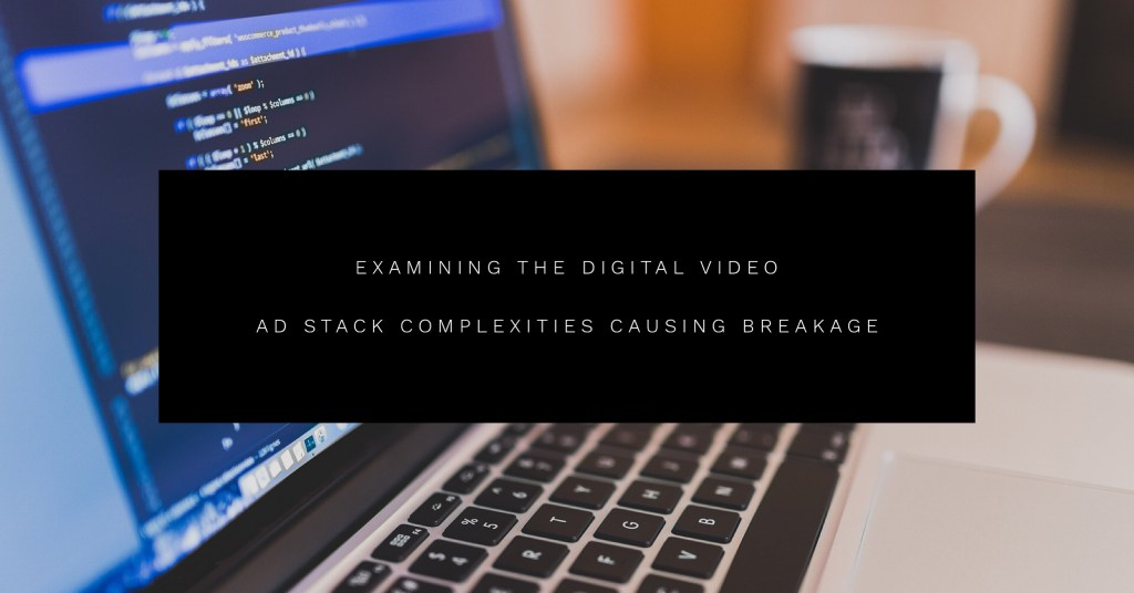 Digital Video Ad Stack Complexities Causing Breakage
