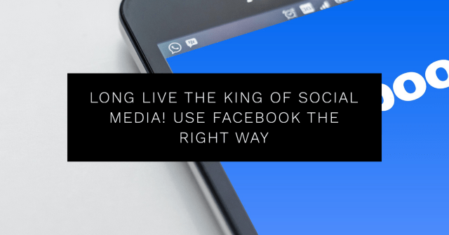 Long Live the King of Social Media! Use Facebook the Right Way