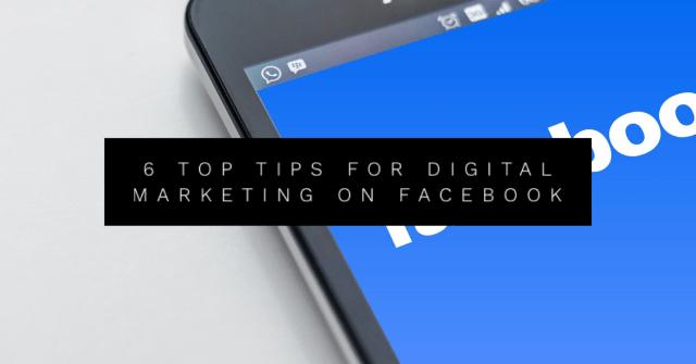 6 Top Tips for Digital Marketing on Facebook