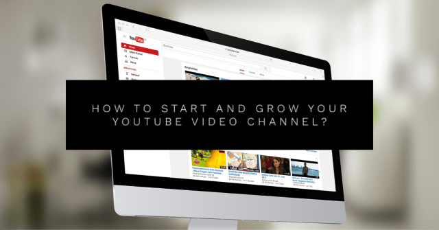 How to start and grow your YouTube video channel?