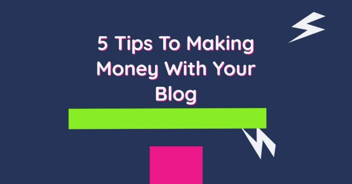 5 Tips To Making Money With Your Blog