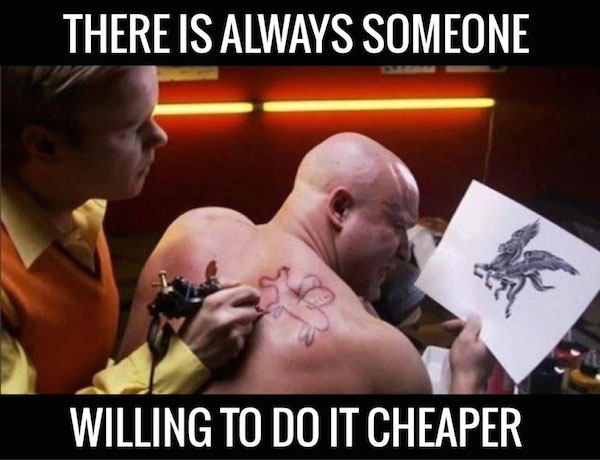 There is always someone willing to do it cheaper