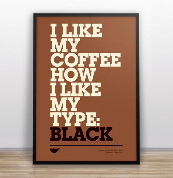 I like my coffee how I like my type: Black