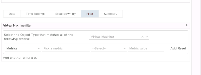 Machine generated alternative text: Time Settings  Virtual Machine filter  Breakdown by  Summary  Virtual Machine  Metric 'Ælue  Add Reset  Select the Object Type that matches all 01 the  following criteria:  Metrics  Add another criteria set  Pick a metric
