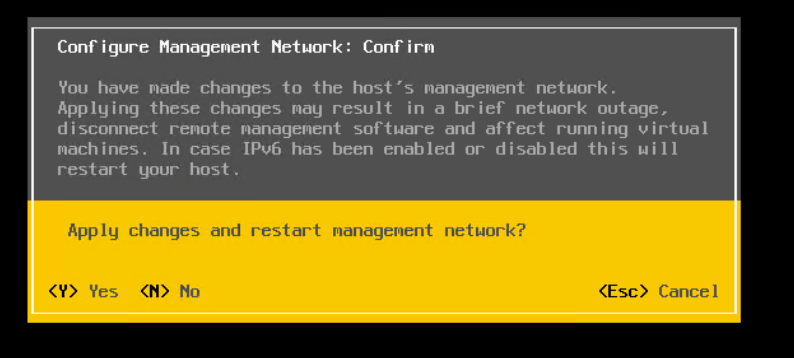 Machine generated alternative text: Conf igure Management Network: Conf irm  You have made changes to the host 's management network .  Apply ing these changes nag result in a brief network outage ,  d isconnect remote nanagenent softuare and affect runn ing v irtual  machines. In case IPv6 has been enabled or disabled this will  restart your host .  App I g  Yes  changes and restart nanagenent network?  No  <Esc> Cancel