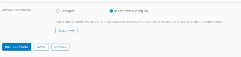 Machine generated alternative text: APPLICATION PROFILE  RUN SCENARIO  C) Configure  O Import from existing VM  SAVE  Select one or more VMS to perform comparative analysis of private cloud capacity and cost with that of public cloud  SELECT VMS  CANCEL